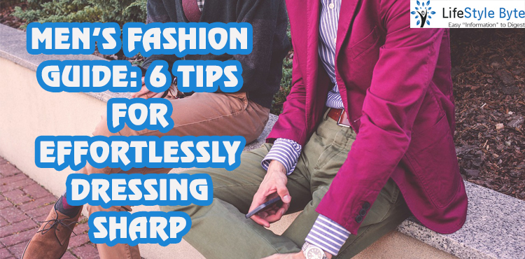men's fashion guide: 6 tips for effortlessly dressing sharp